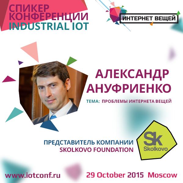 Александр Ануфриенко, представитель компании Skolkovo Foundation: «Проблемы Интернета вещей»