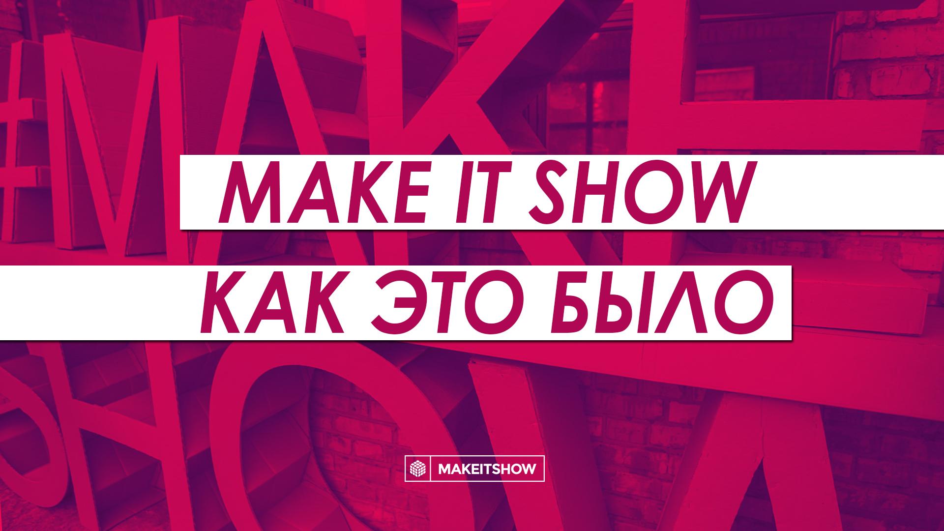 Первый киевский фестиваль инноваций и творчества Make It Show. Как это было