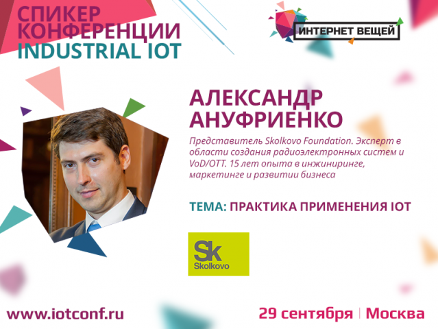 "Alexander Anufrienko, Skolkovo representative, will tell about practice of using IoT at the ""Internet of Things"" conference"